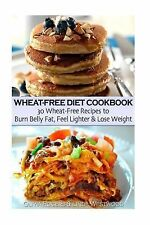 Wheat-Free Diet Cookbook : 30 Wheat-Free Recipes to Burn Belly Fat, Feel...