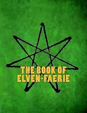 The Book of Elven-Faerie : Secrets of Dragon Kings, Druids, Wizards and the...