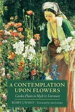 A Contemplation upon Flowers : Garden Plants in Myth and Literature by Bobby...