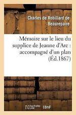 Memoire Sur le Lieu du Supplice de Jeanne D'Arc : Accompagne d'un Plan de la...