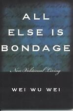 All Else Is Bondage : Non-Volitional Living by Wei Wu Wei (2004, Paperback)