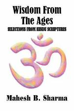 Wisdom from the Ages : Selections from Hindu Scriptures by Mahesh B. Sharma...
