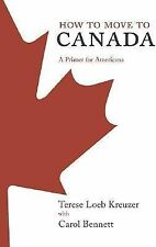 How to Move to Canada : A Primer for Americans by Terese Loeb Kreuzer and...