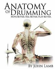 Anatomy of Drumming : Move Better, Feel Better, Play Better by John Lamb...