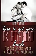 How to Get Your Ex-Boyfriend Back : The Proven Step-By-Step System to Restore...
