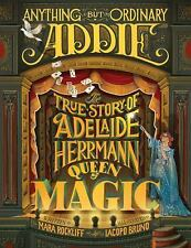 Anything but Ordinary Addie : The True Story of Adelaide Herrmann, Queen of...