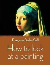 How to Look at a Painting by Francoise Barbe-Gall (2011, Paperback)