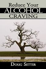 Reduce Your Alcohol Craving : A Natural Approach by Doug C. Setter Bsc....