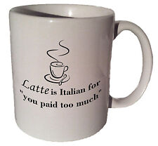 """Latte is Italian for """"you paid too much"""" quote 11 oz coffee tea mug"""