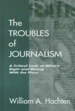 The Troubles of Journalism: A Critical Look at What's Right and Wrong With the P