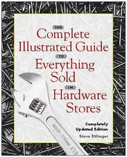 The Complete Illustrated Guide to Everything Sold in Hardware Stores by Steve...