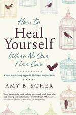 How to Heal Yourself When No One Else Can : A Total Self-Healing Approach for...