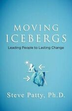 Moving Icebergs: Leading People to Lasting Change by Steve Patty (Paperback /...