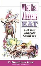 What Real Alaskans Eat : Not Your Ordinary Cookbook by J. Stephen Lay (2003,...