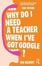 Why Do I Need a Teacher When I've Got Google? : The Essential Guide to the...