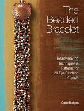 The Beaded Bracelet : Beadweaving Techniques and Patterns for 20 Eye-Catching Pr