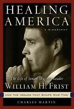 Healing America: The Life of Senate Majority Leader Bill Frist and the Issues t