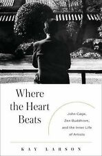 Where the Heart Beats: John Cage, Zen Buddhism, and the Inner Life of Artists ..