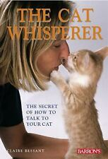 The Cat Whisperer : The Secret of How to Talk to Your Cat by Claire Bessant...