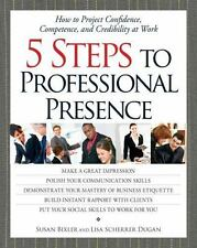 5 Steps to Professional Presence: How to Project Confidence, Competence, and Cre