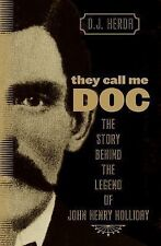 They Call Me Doc : The Story Behind the Legend of John Henry Holliday by D....