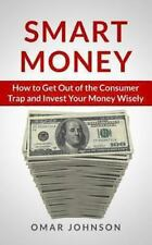 Smart Money: How to Get Out of the Consumer Trap and Invest Your Money Wisely...