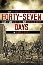 Forty-Seven Days: How Pershing's Warriors Came of Age to Defeat the German Army