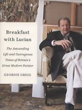 Breakfast with Lucian: The Astounding Life and Outrageous Times of Britain's Gr