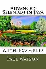 Advanced Selenium in Java : With Examples by Paul Watson (2016, Paperback)