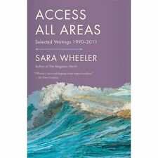 Access All Areas : Selected Writings, 1990-2011 by Sara Wheeler (2013,...