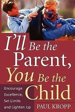 I'll Be the Parent, You Be the Child : Encourage Excellence, Set Limits, and...