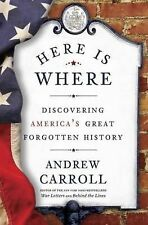 Here Is Where: Discovering America's Great Forgotten History by Carroll, Andrew