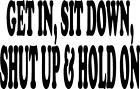 get in sit down shut up and hold on car truck atv VINYL DECAL STICKER 36-2 +