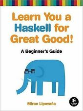 Learn You a Haskell for Great Good!: A Guide for Beginners by Miran Lipovaca...