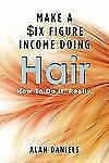 Make a Six Figure Income Doing Hair : How to Do It, Really by Alan Daniels