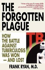 The Forgotten Plague: How the Battle Against Tuberculosis Was Won - And Lost