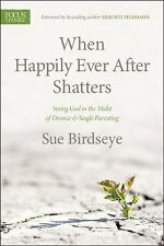 When Happily Ever after Shatters : Seeing God in the Midst of Divorce and Single