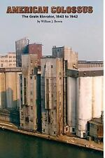 American Colossus: the Grain Elevator, 1843 To 1943 by William J. Brown...