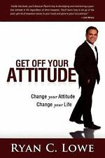 Get off Your Attitude : Change Your Attitude. Change Your Life by Ryan C....