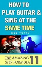 How to Play Guitar and Sing at the Same Time : The Amazing 11 Step Formula by...