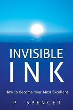 Invisible Ink : How to Become Your Most Excellent by P. Spencer (2016,...