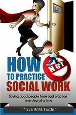 How NOT to Practice Social Work: Saving Good People From Bad Practice One Step a