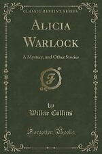 Alicia Warlock : A Mystery, and Other Stories (Classic Reprint) by Wilkie...