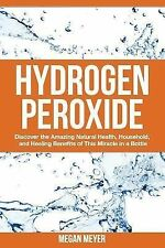 Hydrogen Peroxide : Discover the Amazing Natural Health, Household and...