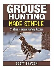 Grouse Hunting Made Simple : 21 Steps to Grouse Hunting Success by Scott...