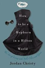 How to Be a Hepburn in a Hilton World: The Art of Living with Style, C-ExLibrary