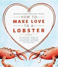 How to Make Love to a Lobster: An Eclectic Guide to the Buying, Cooking,...