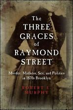 The Three Graces of Raymond Street: Murder, Madness, Sex, and Politics in 1870s