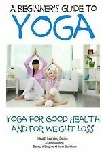 A Beginner?S Guide to Yoga : Yoga for Good Health and for Weight Loss by John...