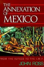 The Annexation of Mexico: From the Aztecs to the Imf : One Reporter's Journey Th